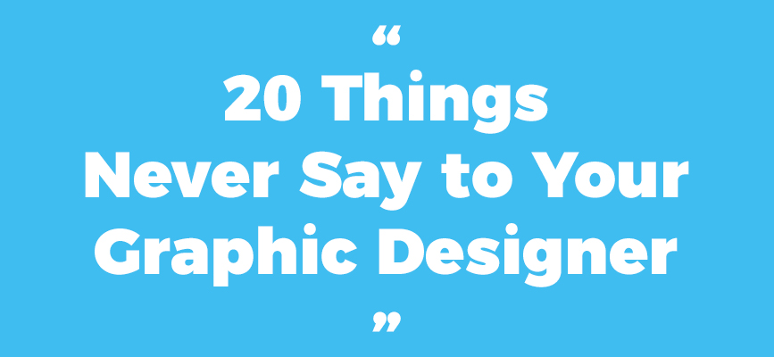 20 Things Never To Say to Your Graphic Designer